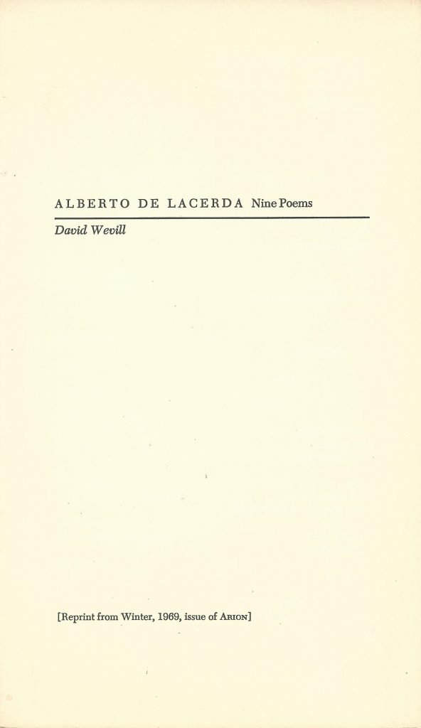 "Reprint from Arion: A Journal of Humanities and the Classics, University of Texas, Vol. 8, No. 4, Winter 1969 (pages 544 - 555). ""Nine Poems"" by Alberto de Lacerda, translated by David Wevill"